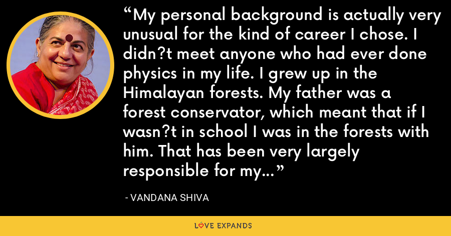 My personal background is actually very unusual for the kind of career I chose. I didn?t meet anyone who had ever done physics in my life. I grew up in the Himalayan forests. My father was a forest conservator, which meant that if I wasn?t in school I was in the forests with him. That has been very largely responsible for my ecological inclinations. - Vandana Shiva