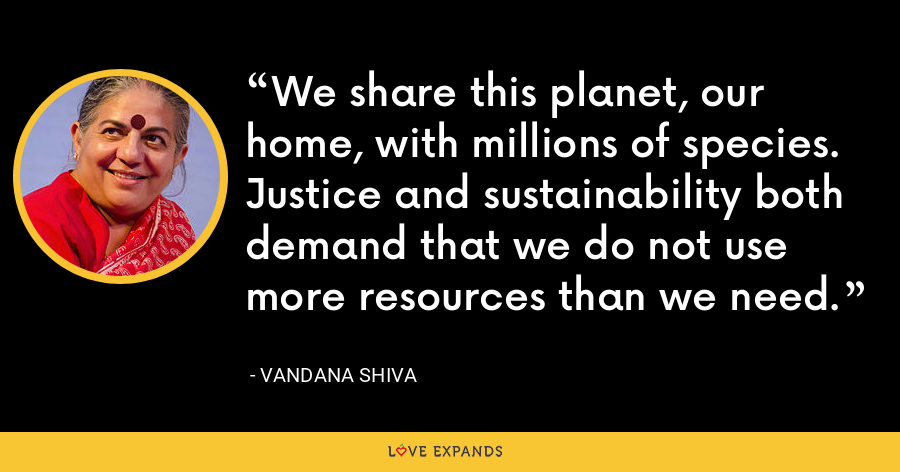 We share this planet, our home, with millions of species. Justice and sustainability both demand that we do not use more resources than we need. - Vandana Shiva