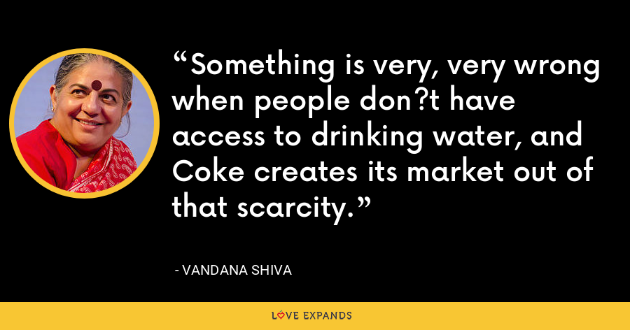 Something is very, very wrong when people don?t have access to drinking water, and Coke creates its market out of that scarcity. - Vandana Shiva