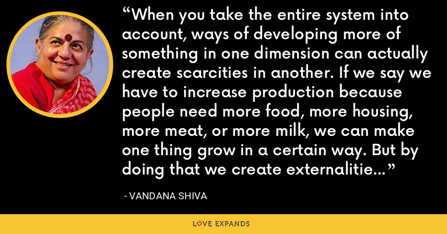 When you take the entire system into account, ways of developing more of something in one dimension can actually create scarcities in another. If we say we have to increase production because people need more food, more housing, more meat, or more milk, we can make one thing grow in a certain way. But by doing that we create externalities so that there are scarcities in other related things. - Vandana Shiva