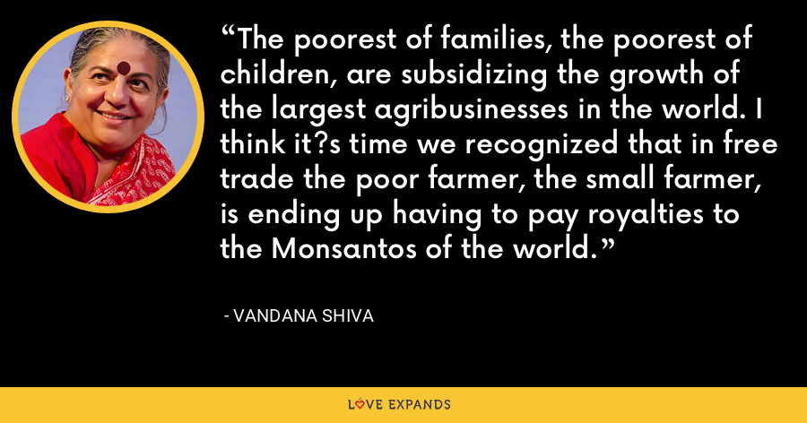 The poorest of families, the poorest of children, are subsidizing the growth of the largest agribusinesses in the world. I think it?s time we recognized that in free trade the poor farmer, the small farmer, is ending up having to pay royalties to the Monsantos of the world. - Vandana Shiva