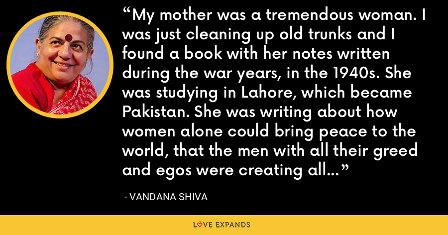 My mother was a tremendous woman. I was just cleaning up old trunks and I found a book with her notes written during the war years, in the 1940s. She was studying in Lahore, which became Pakistan. She was writing about how women alone could bring peace to the world, that the men with all their greed and egos were creating all these tensions and violence. I always knew she was a feminist, ahead of her time. - Vandana Shiva