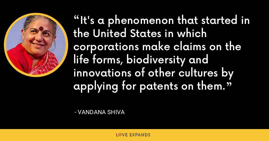 It's a phenomenon that started in the United States in which corporations make claims on the life forms, biodiversity and innovations of other cultures by applying for patents on them. - Vandana Shiva