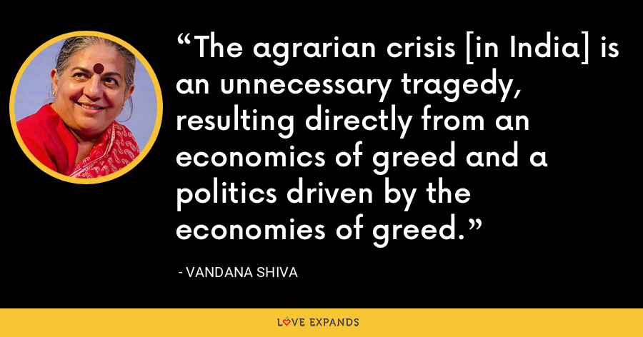 The agrarian crisis [in India] is an unnecessary tragedy, resulting directly from an economics of greed and a politics driven by the economies of greed. - Vandana Shiva