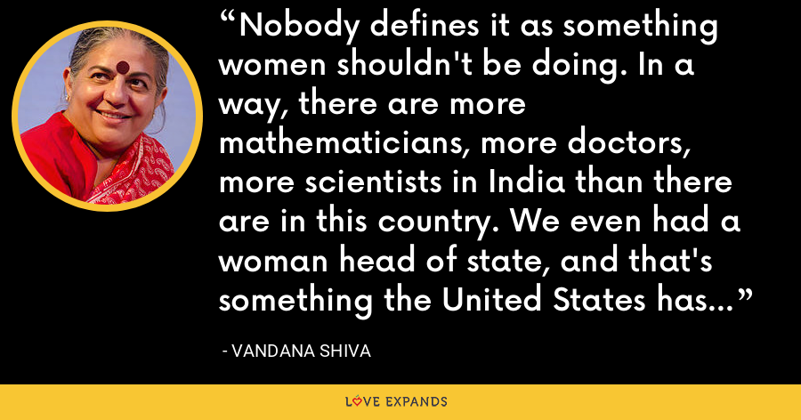 Nobody defines it as something women shouldn't be doing. In a way, there are more mathematicians, more doctors, more scientists in India than there are in this country. We even had a woman head of state, and that's something the United States has yet to catch up with. - Vandana Shiva