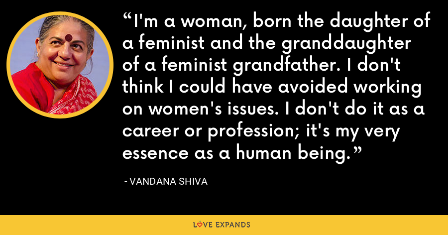 I'm a woman, born the daughter of a feminist and the granddaughter of a feminist grandfather. I don't think I could have avoided working on women's issues. I don't do it as a career or profession; it's my very essence as a human being. - Vandana Shiva