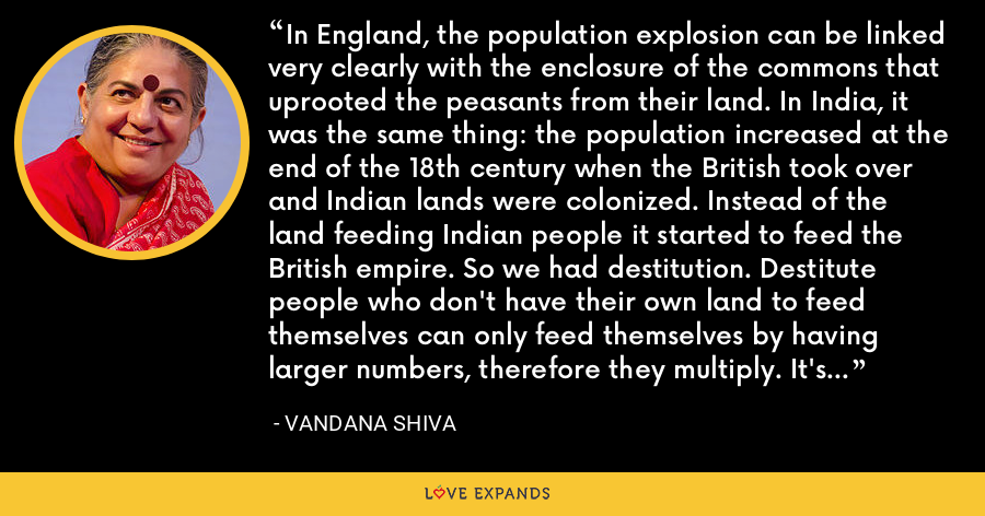 In England, the population explosion can be linked very clearly with the enclosure of the commons that uprooted the peasants from their land. In India, it was the same thing: the population increased at the end of the 18th century when the British took over and Indian lands were colonized. Instead of the land feeding Indian people it started to feed the British empire. So we had destitution. Destitute people who don't have their own land to feed themselves can only feed themselves by having larger numbers, therefore they multiply. It's the rational response of a dispossessed people. - Vandana Shiva