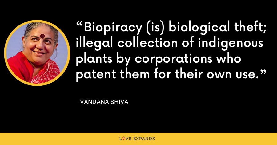 Biopiracy (is) biological theft; illegal collection of indigenous plants by corporations who patent them for their own use. - Vandana Shiva