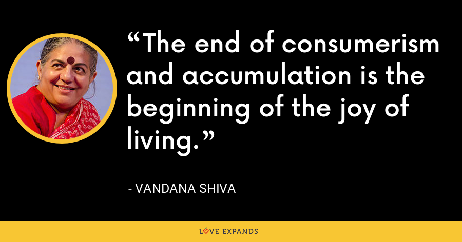 The end of consumerism and accumulation is the beginning of the joy of living. - Vandana Shiva