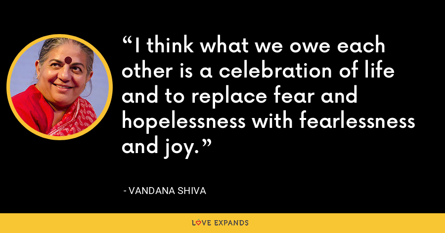 I think what we owe each other is a celebration of life and to replace fear and hopelessness with fearlessness and joy. - Vandana Shiva