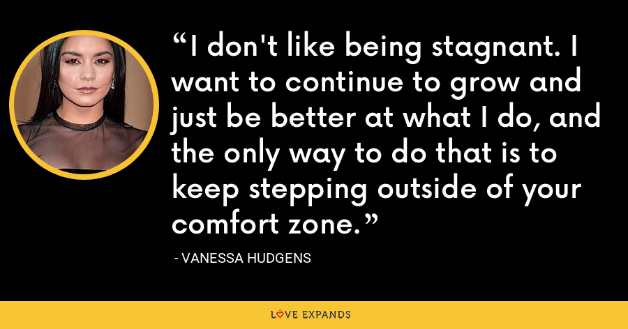 I don't like being stagnant. I want to continue to grow and just be better at what I do, and the only way to do that is to keep stepping outside of your comfort zone. - Vanessa Hudgens