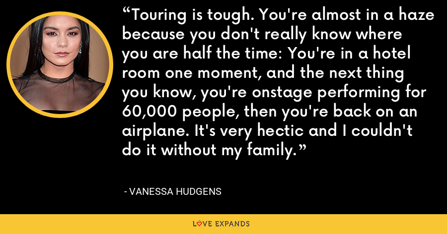 Touring is tough. You're almost in a haze because you don't really know where you are half the time: You're in a hotel room one moment, and the next thing you know, you're onstage performing for 60,000 people, then you're back on an airplane. It's very hectic and I couldn't do it without my family. - Vanessa Hudgens