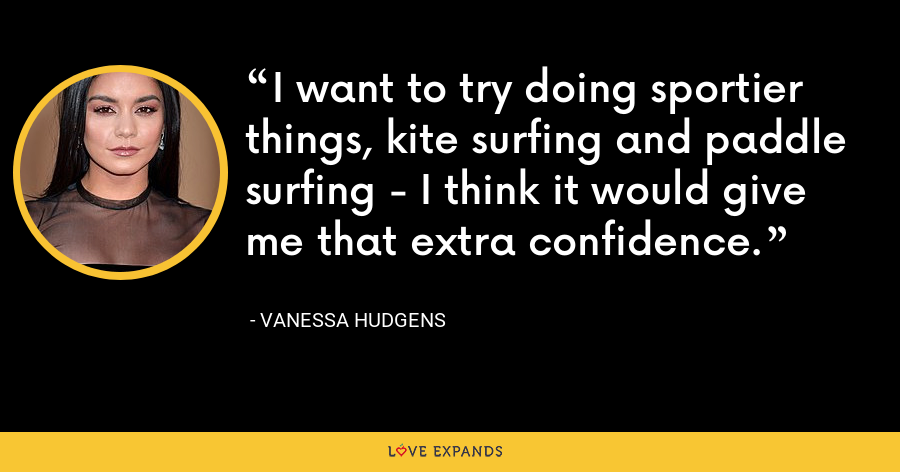 I want to try doing sportier things, kite surfing and paddle surfing - I think it would give me that extra confidence. - Vanessa Hudgens