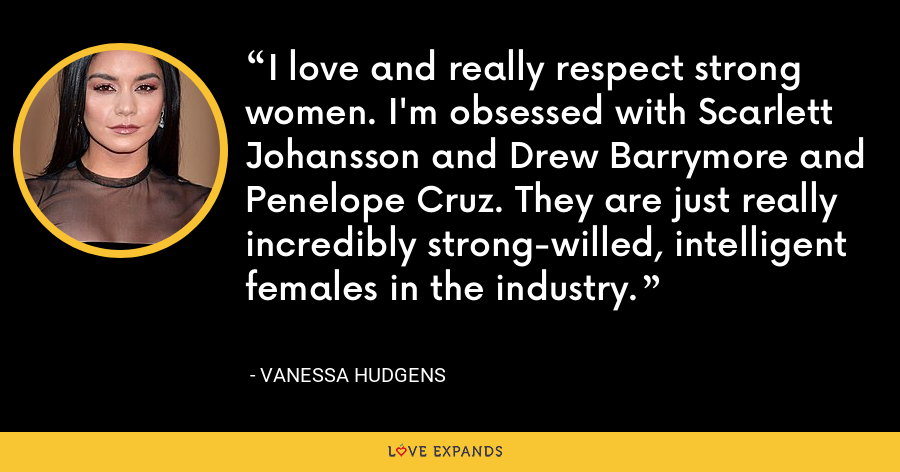 I love and really respect strong women. I'm obsessed with Scarlett Johansson and Drew Barrymore and Penelope Cruz. They are just really incredibly strong-willed, intelligent females in the industry. - Vanessa Hudgens