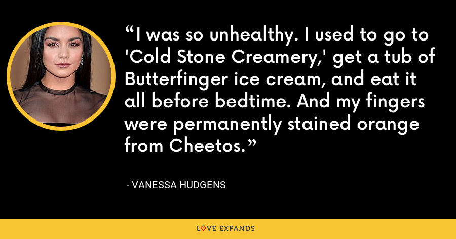 I was so unhealthy. I used to go to 'Cold Stone Creamery,' get a tub of Butterfinger ice cream, and eat it all before bedtime. And my fingers were permanently stained orange from Cheetos. - Vanessa Hudgens