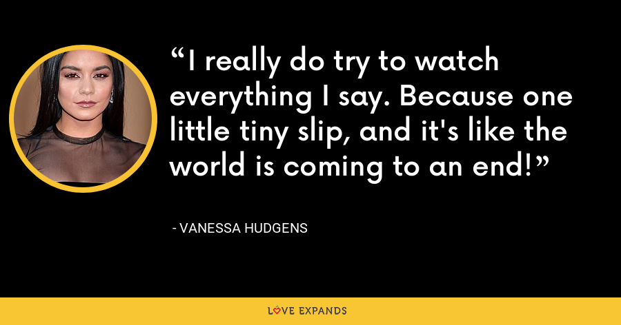 I really do try to watch everything I say. Because one little tiny slip, and it's like the world is coming to an end! - Vanessa Hudgens
