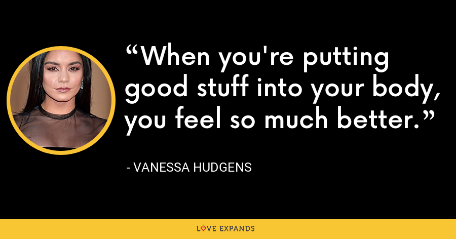 When you're putting good stuff into your body, you feel so much better. - Vanessa Hudgens