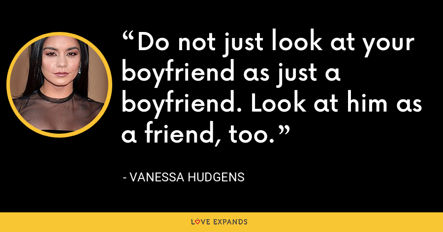 Do not just look at your boyfriend as just a boyfriend. Look at him as a friend, too. - Vanessa Hudgens