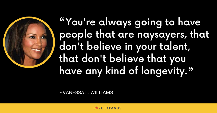 You're always going to have people that are naysayers, that don't believe in your talent, that don't believe that you have any kind of longevity. - Vanessa L. Williams