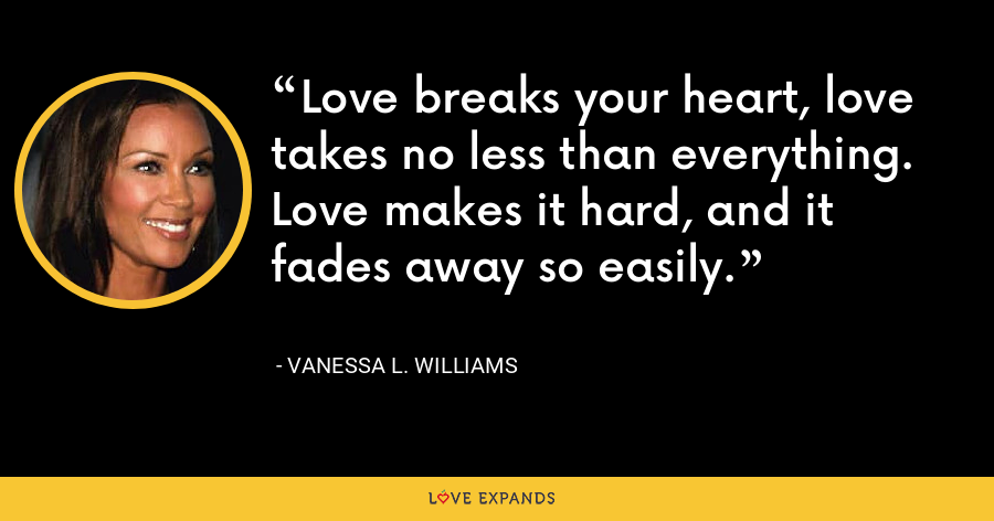 Love breaks your heart, love takes no less than everything. Love makes it hard, and it fades away so easily. - Vanessa L. Williams