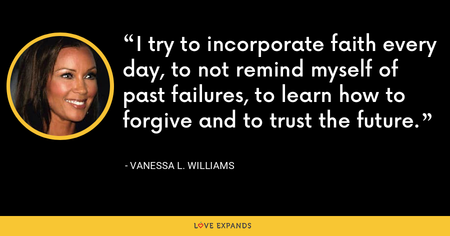 I try to incorporate faith every day, to not remind myself of past failures, to learn how to forgive and to trust the future. - Vanessa L. Williams