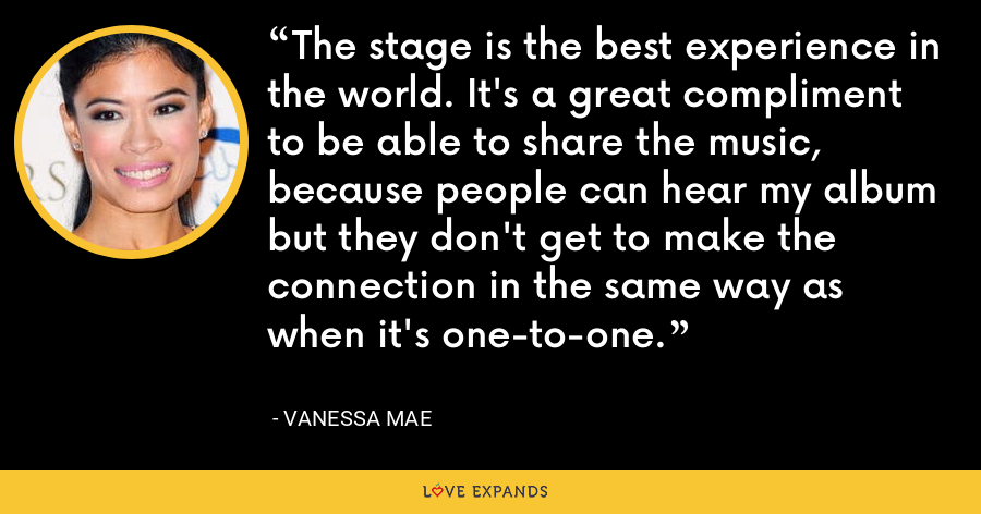 The stage is the best experience in the world. It's a great compliment to be able to share the music, because people can hear my album but they don't get to make the connection in the same way as when it's one-to-one. - Vanessa Mae