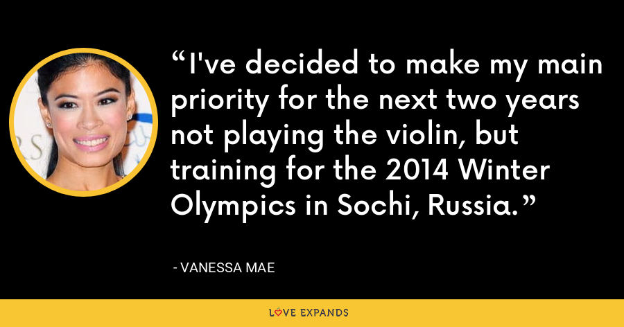 I've decided to make my main priority for the next two years not playing the violin, but training for the 2014 Winter Olympics in Sochi, Russia. - Vanessa Mae