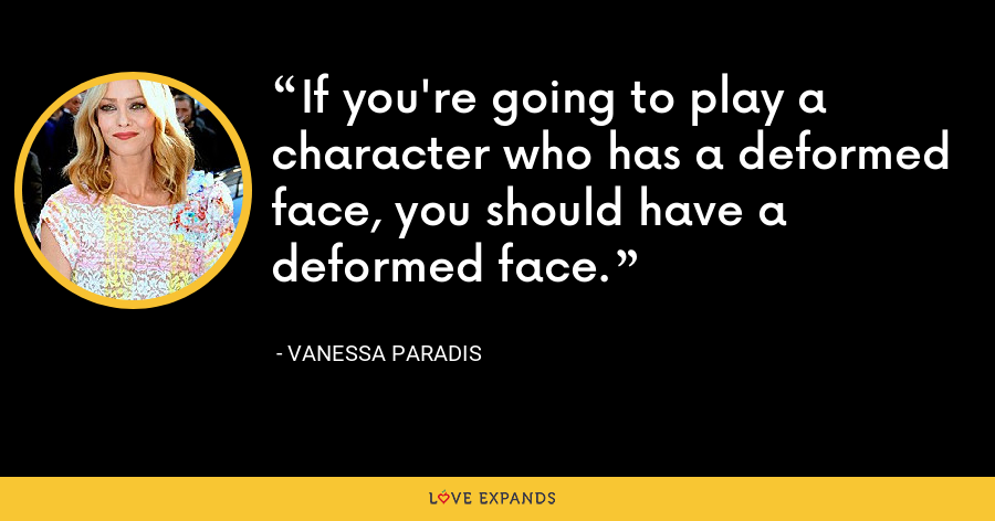 If you're going to play a character who has a deformed face, you should have a deformed face. - Vanessa Paradis
