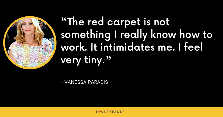 The red carpet is not something I really know how to work. It intimidates me. I feel very tiny. - Vanessa Paradis