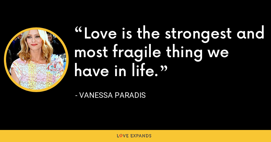 Love is the strongest and most fragile thing we have in life. - Vanessa Paradis