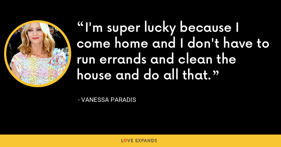I'm super lucky because I come home and I don't have to run errands and clean the house and do all that. - Vanessa Paradis