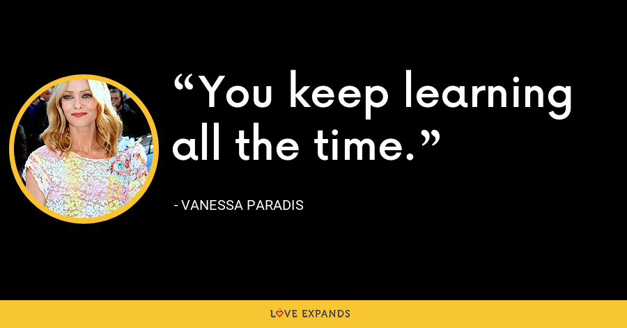 You keep learning all the time. - Vanessa Paradis