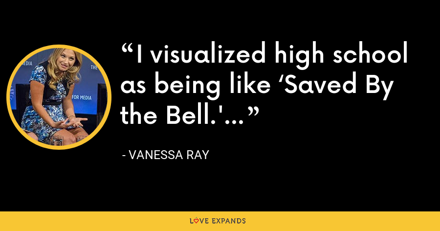 I visualized high school as being like 'Saved By the Bell.' - Vanessa Ray