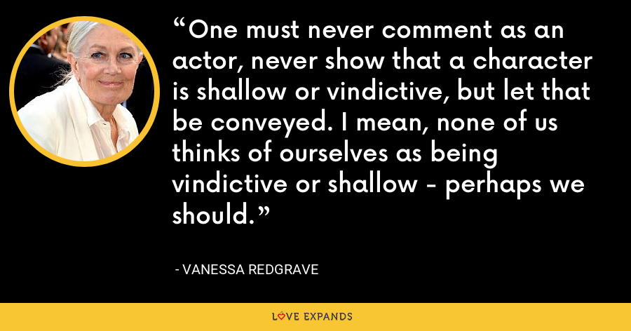 One must never comment as an actor, never show that a character is shallow or vindictive, but let that be conveyed. I mean, none of us thinks of ourselves as being vindictive or shallow - perhaps we should. - Vanessa Redgrave