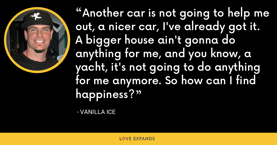 Another car is not going to help me out, a nicer car, I've already got it. A bigger house ain't gonna do anything for me, and you know, a yacht, it's not going to do anything for me anymore. So how can I find happiness? - Vanilla Ice