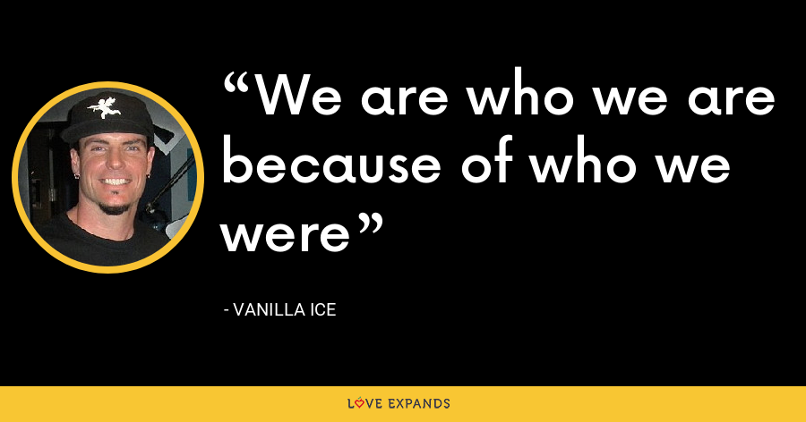 We are who we are because of who we were - Vanilla Ice