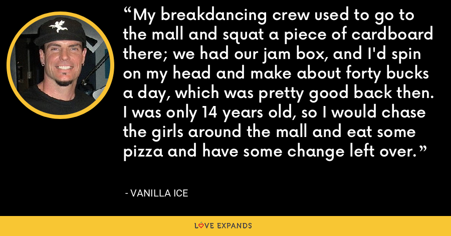 My breakdancing crew used to go to the mall and squat a piece of cardboard there; we had our jam box, and I'd spin on my head and make about forty bucks a day, which was pretty good back then. I was only 14 years old, so I would chase the girls around the mall and eat some pizza and have some change left over. - Vanilla Ice