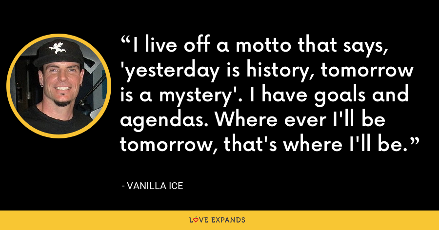 I live off a motto that says, 'yesterday is history, tomorrow is a mystery'. I have goals and agendas. Where ever I'll be tomorrow, that's where I'll be. - Vanilla Ice