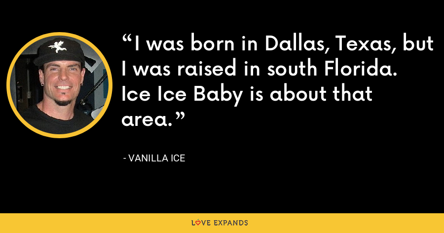 I was born in Dallas, Texas, but I was raised in south Florida. Ice Ice Baby is about that area. - Vanilla Ice