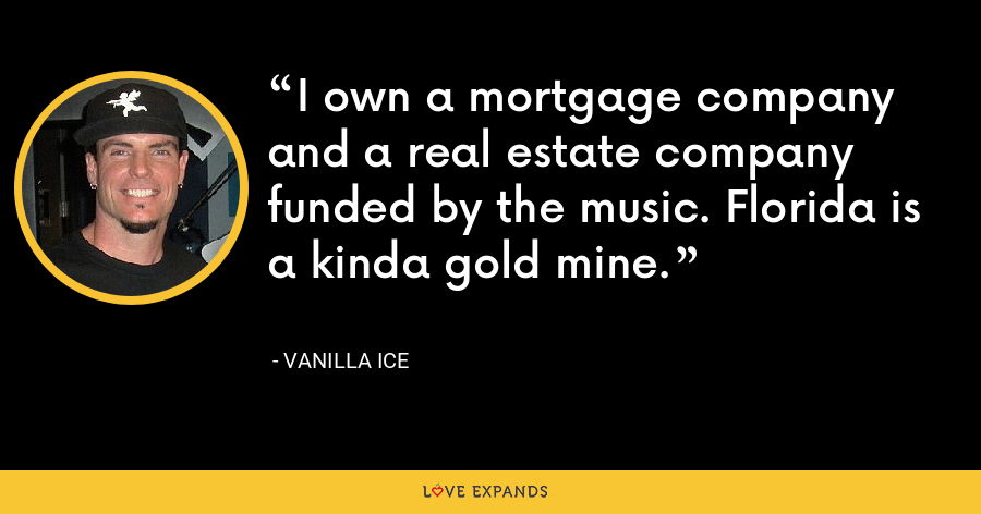 I own a mortgage company and a real estate company funded by the music. Florida is a kinda gold mine. - Vanilla Ice