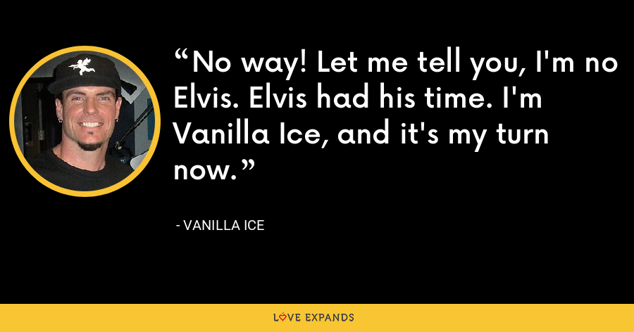 No way! Let me tell you, I'm no Elvis. Elvis had his time. I'm Vanilla Ice, and it's my turn now. - Vanilla Ice