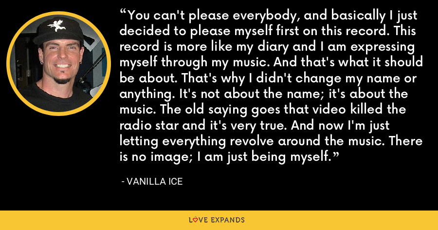 You can't please everybody, and basically I just decided to please myself first on this record. This record is more like my diary and I am expressing myself through my music. And that's what it should be about. That's why I didn't change my name or anything. It's not about the name; it's about the music. The old saying goes that video killed the radio star and it's very true. And now I'm just letting everything revolve around the music. There is no image; I am just being myself. - Vanilla Ice