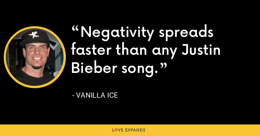 Negativity spreads faster than any Justin Bieber song. - Vanilla Ice