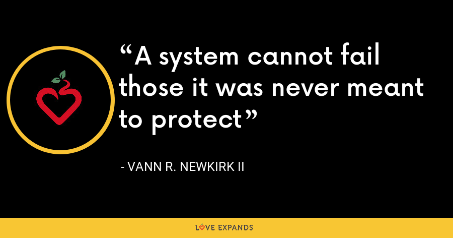 A system cannot fail those it was never meant to protect - Vann R. Newkirk II