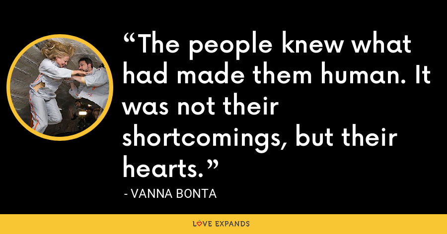 The people knew what had made them human. It was not their shortcomings, but their hearts. - Vanna Bonta