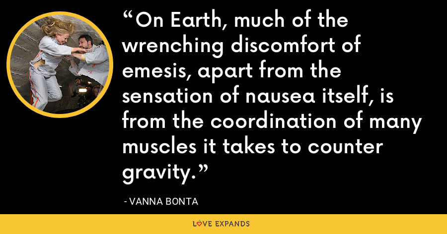 On Earth, much of the wrenching discomfort of emesis, apart from the sensation of nausea itself, is from the coordination of many muscles it takes to counter gravity. - Vanna Bonta