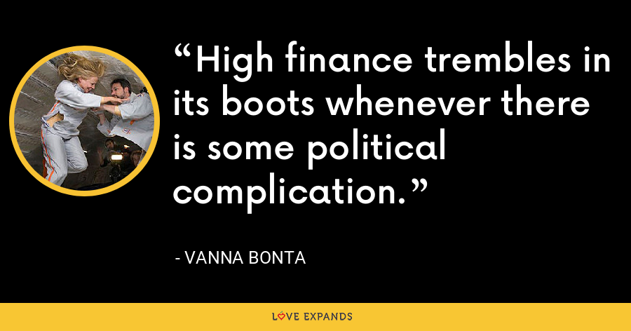 High finance trembles in its boots whenever there is some political complication. - Vanna Bonta