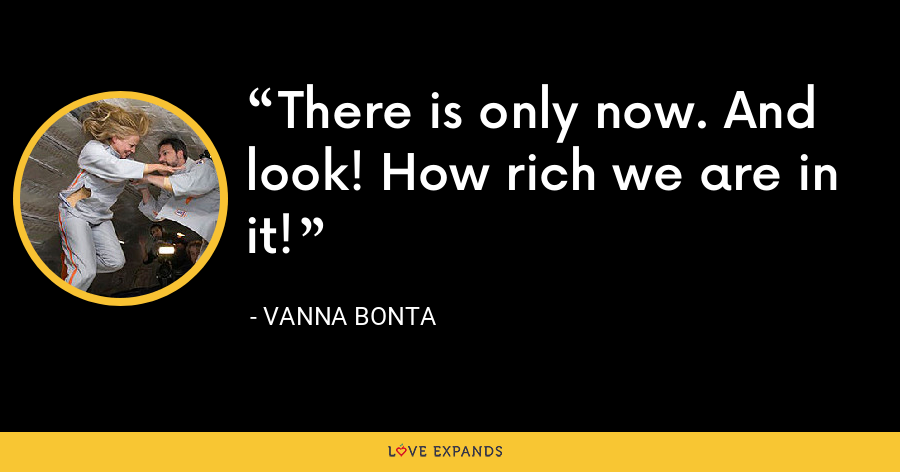 There is only now. And look! How rich we are in it! - Vanna Bonta