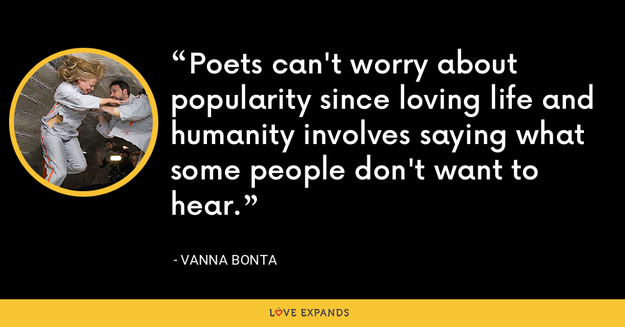 Poets can't worry about popularity since loving life and humanity involves saying what some people don't want to hear. - Vanna Bonta