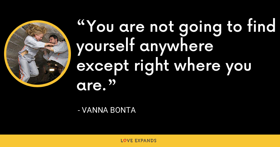 You are not going to find yourself anywhere except right where you are. - Vanna Bonta